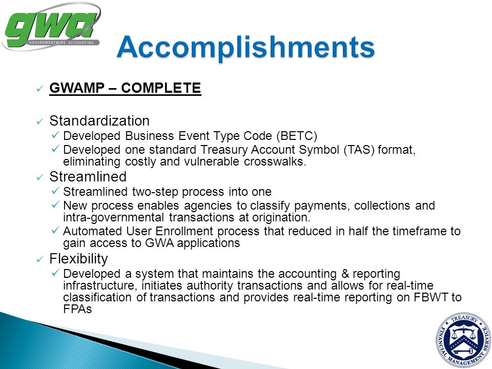 GWAMP – COMPLETE Standardization Developed Business Event Type Code (BETC) Developed one standard Treasury Account Symbol (TAS) format, eliminating co