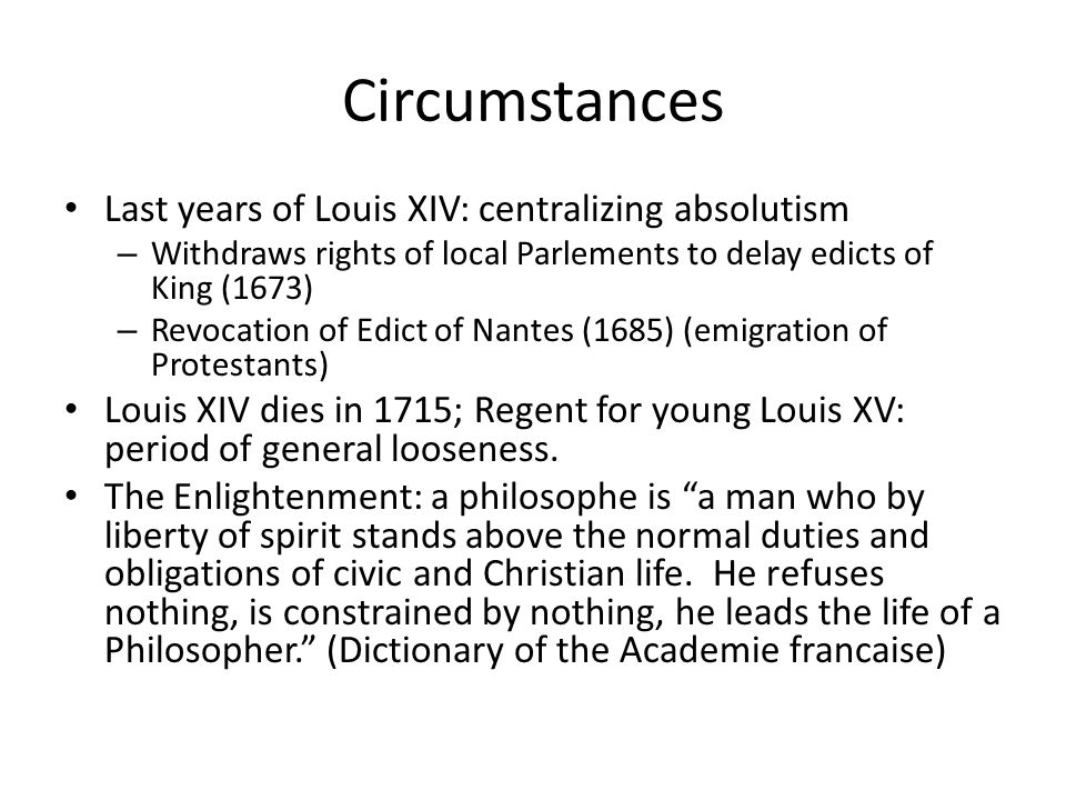 Circumstances Last years of Louis XIV: centralizing absolutism – Withdraws rights of local Parlements to delay edicts of King (1673) – Revocation of Edict of Nantes (1685) (emigration of Protestants) Louis XIV dies in 1715; Regent for young Louis XV: period of general looseness.