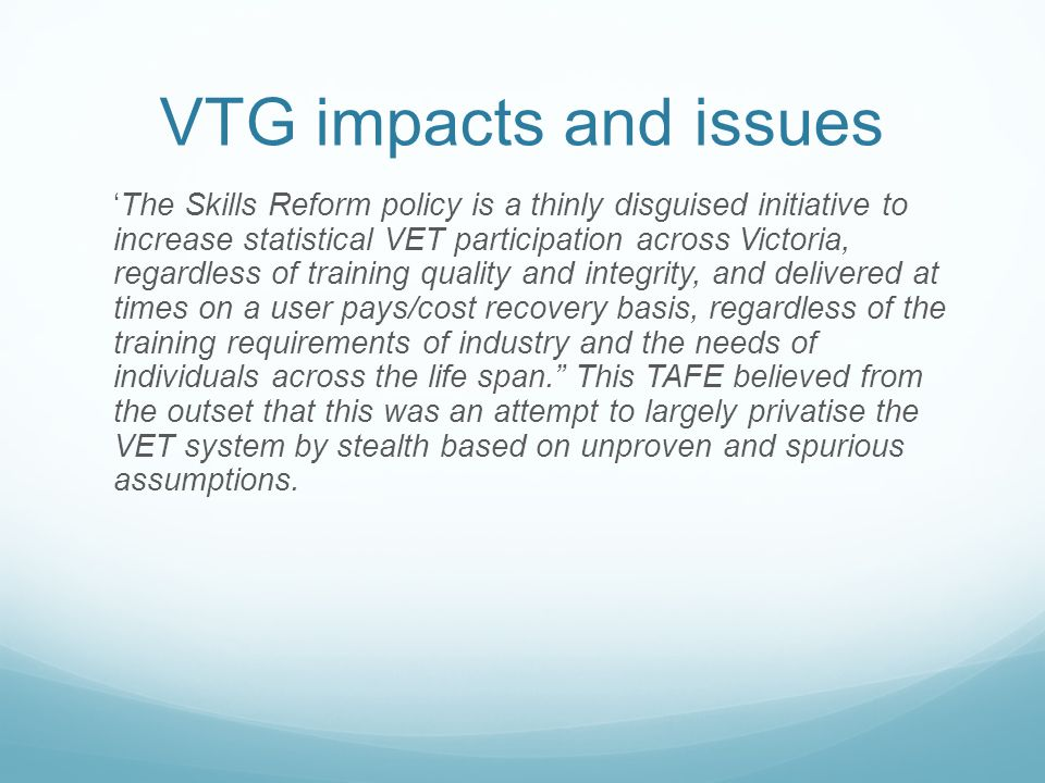 VTG impacts and issues The Skills Reform policy is a thinly disguised initiative to increase statistical VET participation across Victoria, regardless of training quality and integrity, and delivered at times on a user pays/cost recovery basis, regardless of the training requirements of industry and the needs of individuals across the life span.