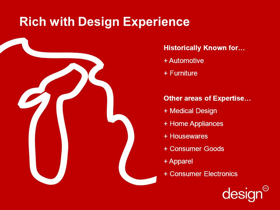 Rich with Design Experience Historically Known for… + Automotive + Furniture Other areas of Expertise… + Medical Design + Home Appliances + Housewares + Consumer Goods + Apparel + Consumer Electronics