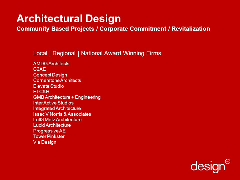 Architectural Design Community Based Projects / Corporate Commitment / Revitalization Local | Regional | National Award Winning Firms AMDG Architects C2AE Concept Design Cornerstone Architects Elevate Studio FTC&H GMB Architecture + Engineering Inter Active Studios Integrated Architecture Issac V Norris & Associates Lott3 Metz Architecture Lucid Architecture Progressive AE Tower Pinkster Via Design