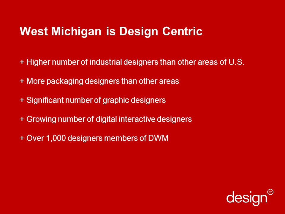 West Michigan is Design Centric + Higher number of industrial designers than other areas of U.S.