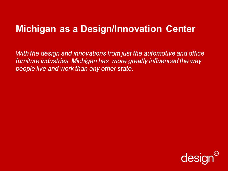 Michigan as a Design/Innovation Center With the design and innovations from just the automotive and office furniture industries, Michigan has more greatly influenced the way people live and work than any other state.