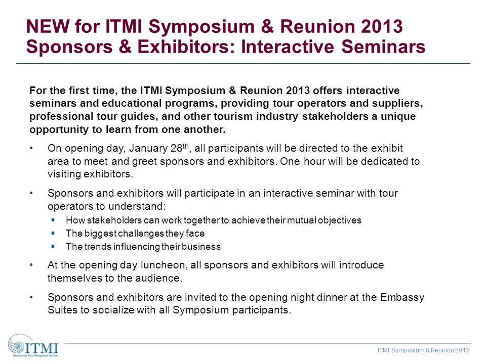 ITMI Symposium & Reunion 2013 Sponsorship levels and benefits Platinum $9,995+ Gold $4,995+ Silver $2,495+ iPhone tour development and distribution: highlight your destinations, no limit on the number of tours produced XXX Listing in conference program XXX Listing on ITMI Website XXX Mailing list of registered delegates XXX Exhibit space for entire conference XXX Opportunity to include sponsor flyer in welcome packet XXX Link from ITMI Website to sponsor Website XXX Marketing/sales luncheon presentation 10 - 15 min.