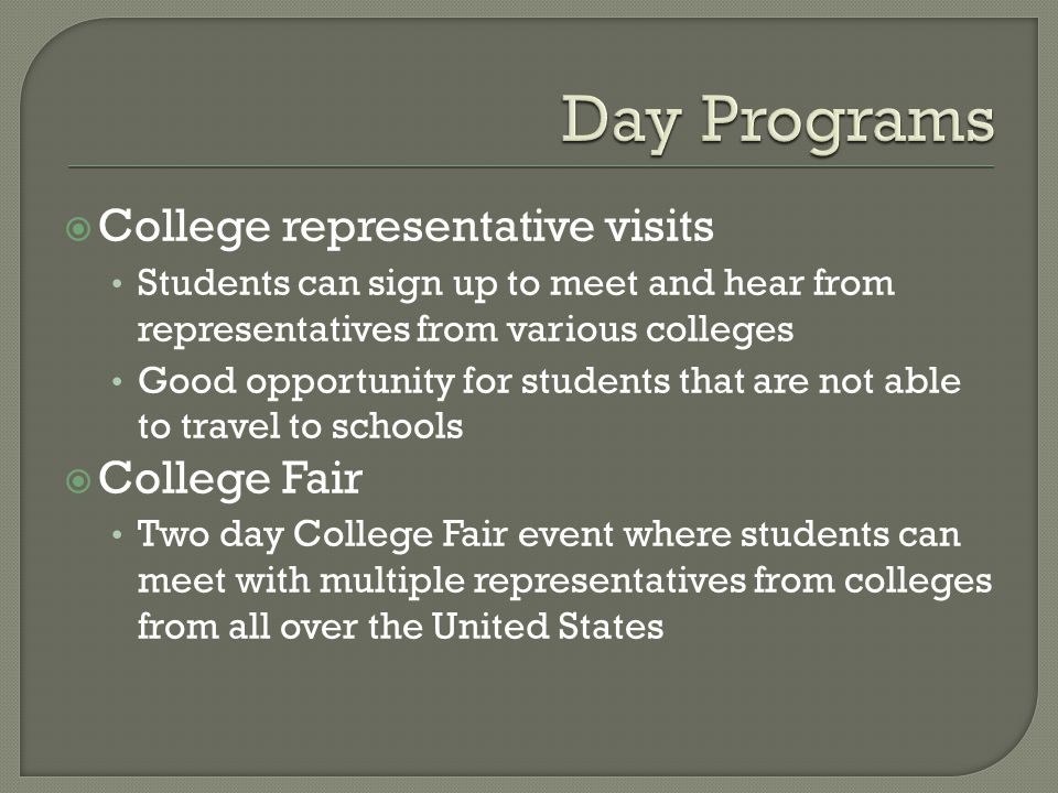 College representative visits Students can sign up to meet and hear from representatives from various colleges Good opportunity for students that are not able to travel to schools College Fair Two day College Fair event where students can meet with multiple representatives from colleges from all over the United States