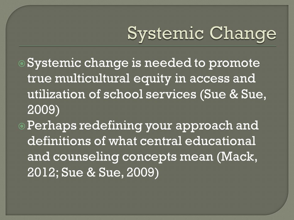 Systemic change is needed to promote true multicultural equity in access and utilization of school services (Sue & Sue, 2009) Perhaps redefining your approach and definitions of what central educational and counseling concepts mean (Mack, 2012; Sue & Sue, 2009)