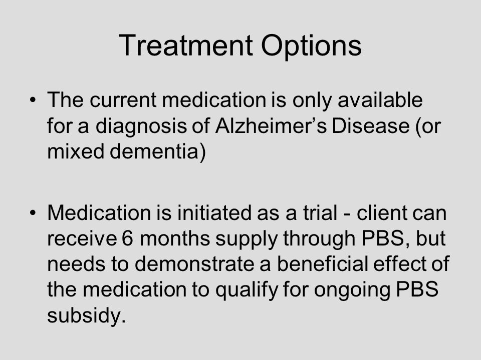 Treatment Options The current medication is only available for a diagnosis of Alzheimers Disease (or mixed dementia) Medication is initiated as a trial - client can receive 6 months supply through PBS, but needs to demonstrate a beneficial effect of the medication to qualify for ongoing PBS subsidy.