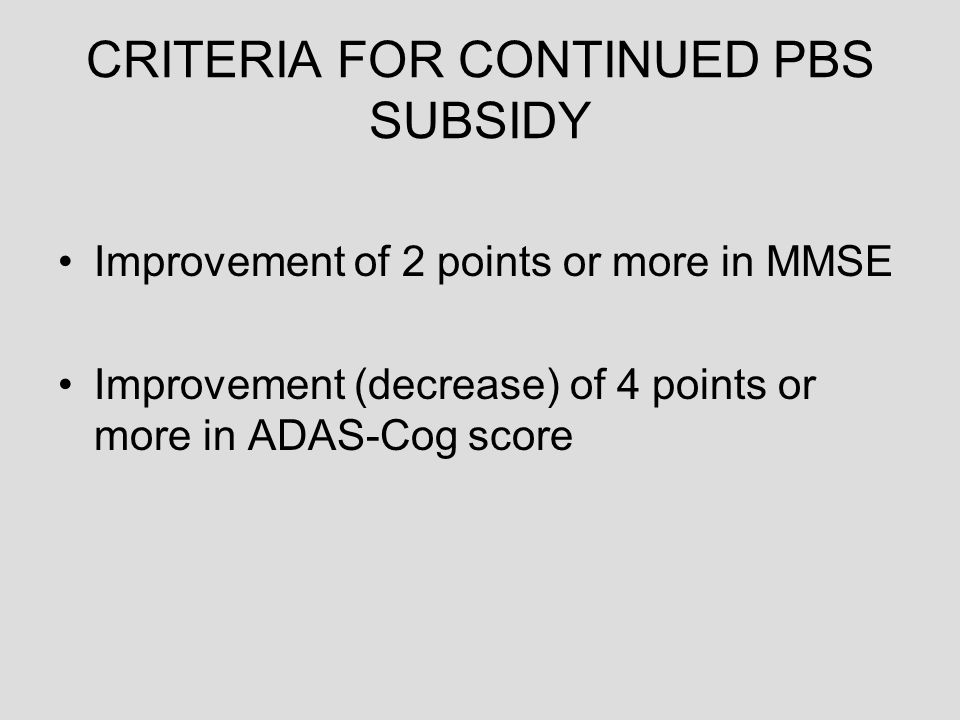 CRITERIA FOR CONTINUED PBS SUBSIDY Improvement of 2 points or more in MMSE Improvement (decrease) of 4 points or more in ADAS-Cog score