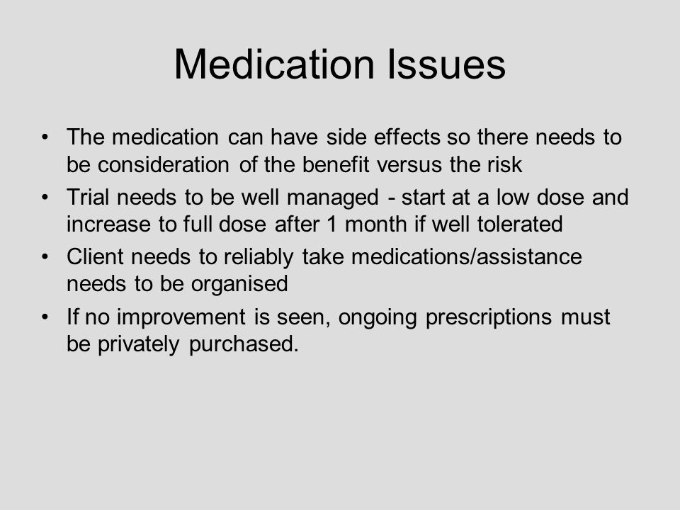 Medication Issues The medication can have side effects so there needs to be consideration of the benefit versus the risk Trial needs to be well managed - start at a low dose and increase to full dose after 1 month if well tolerated Client needs to reliably take medications/assistance needs to be organised If no improvement is seen, ongoing prescriptions must be privately purchased.