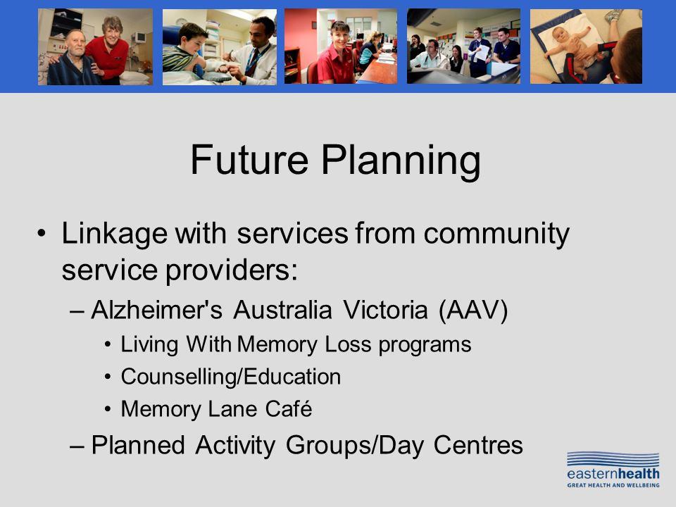 Future Planning Linkage with services from community service providers: –Alzheimer s Australia Victoria (AAV) Living With Memory Loss programs Counselling/Education Memory Lane Café –Planned Activity Groups/Day Centres