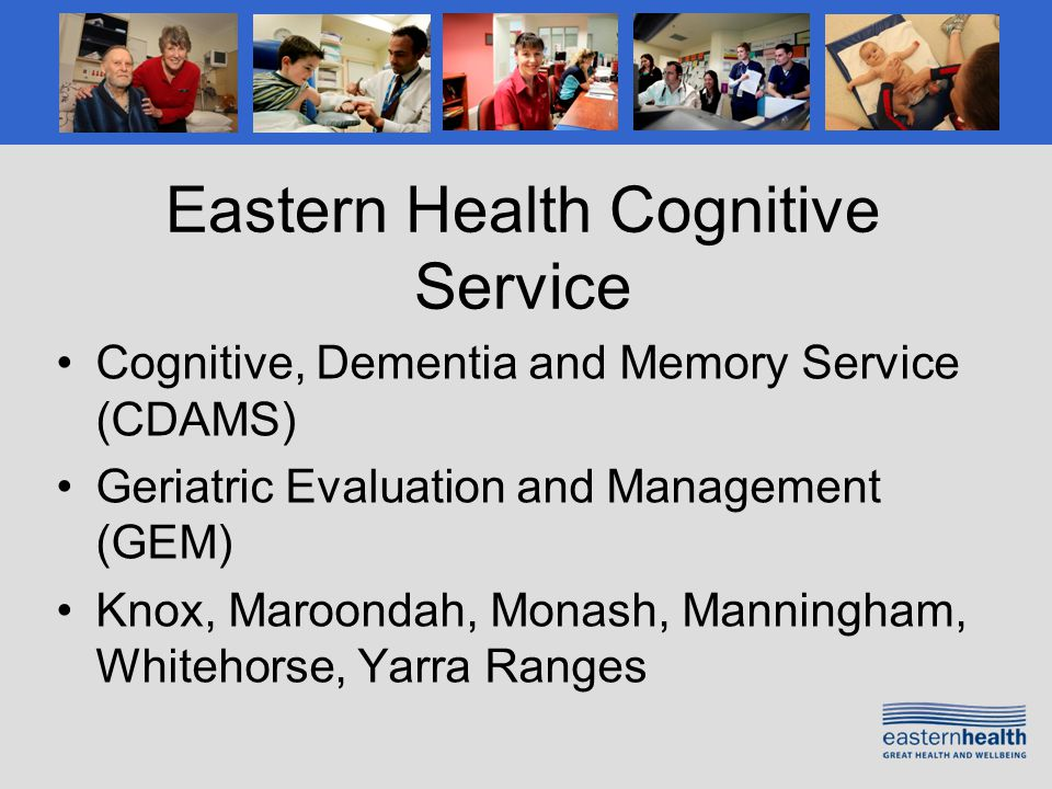 Eastern Health Cognitive Service Cognitive, Dementia and Memory Service (CDAMS) Geriatric Evaluation and Management (GEM) Knox, Maroondah, Monash, Manningham, Whitehorse, Yarra Ranges