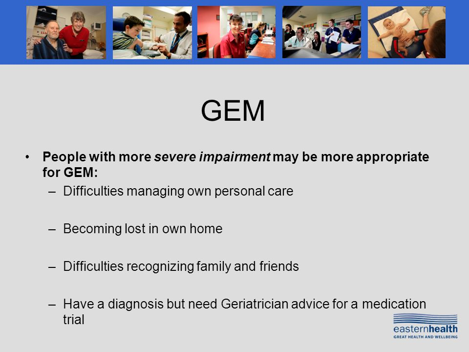 GEM People with more severe impairment may be more appropriate for GEM: –Difficulties managing own personal care –Becoming lost in own home –Difficulties recognizing family and friends –Have a diagnosis but need Geriatrician advice for a medication trial
