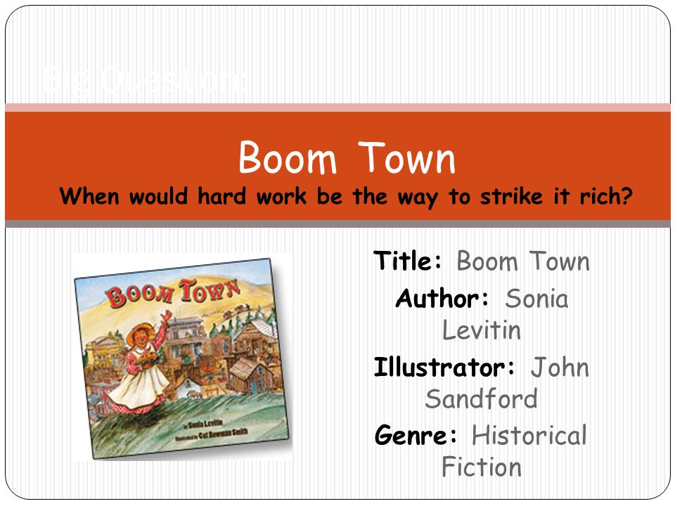 Title: Boom Town Author: Sonia Levitin Illustrator: John Sandford Genre: Historical Fiction Big Question: Boom Town When would hard work be the way to