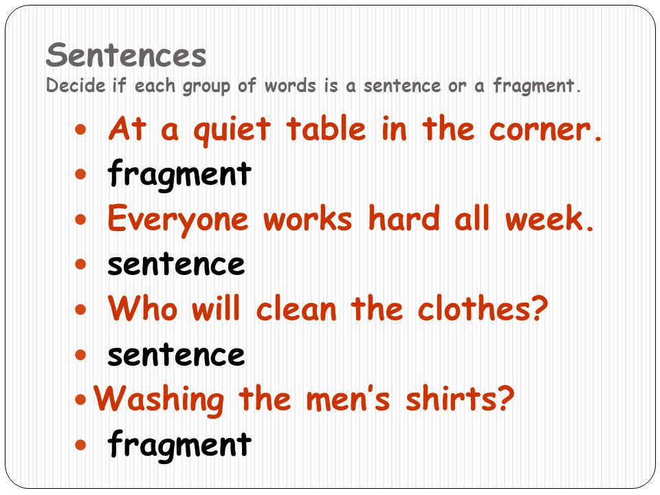 Sentences Decide if each group of words is a sentence or a fragment. At a quiet table in the corner. fragment Everyone works hard all week. sentence W