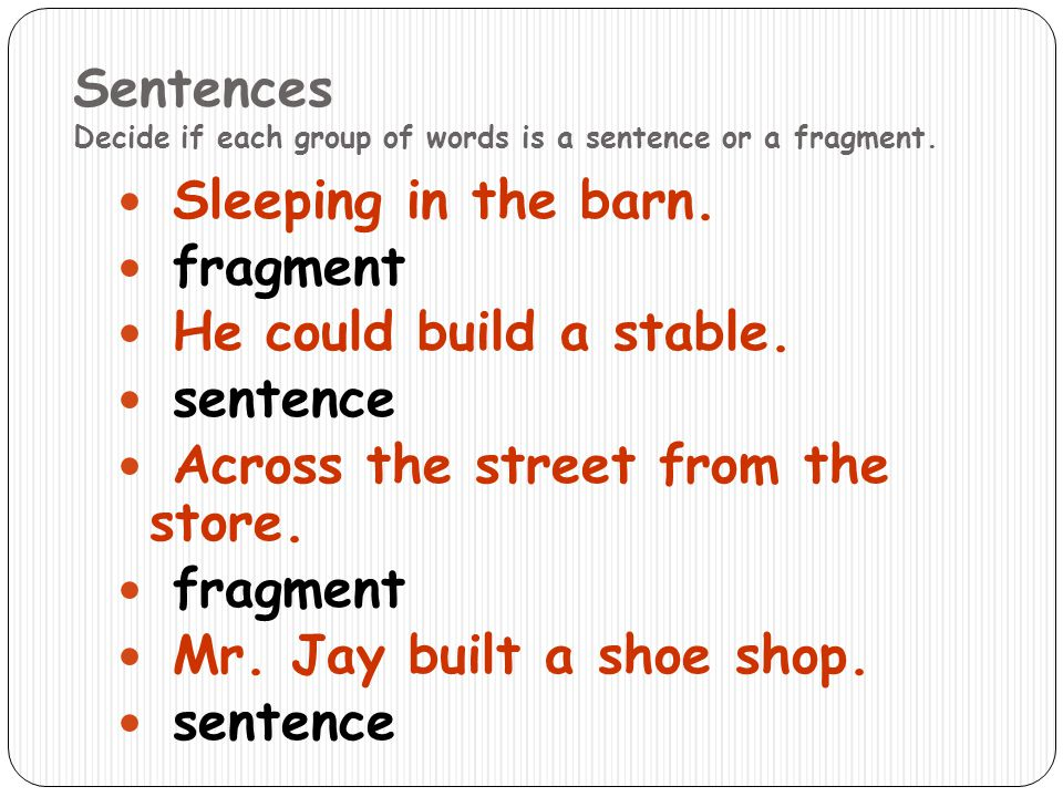 Sentences Decide if each group of words is a sentence or a fragment. Sleeping in the barn. fragment He could build a stable. sentence Across the stree