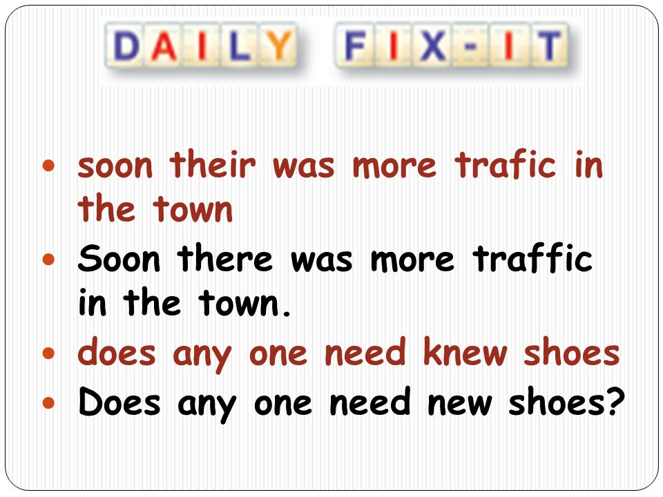 soon their was more trafic in the town Soon there was more traffic in the town. does any one need knew shoes Does any one need new shoes?