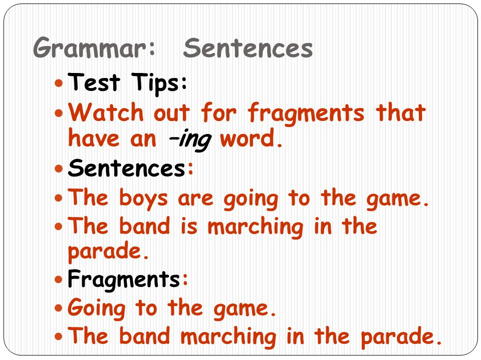 Grammar: Sentences Test Tips: Watch out for fragments that have an –ing word. Sentences: The boys are going to the game. The band is marching in the p