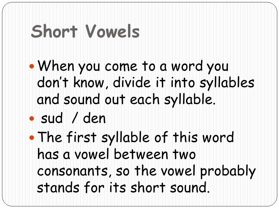 Short Vowels When you come to a word you dont know, divide it into syllables and sound out each syllable. sud / den The first syllable of this word ha