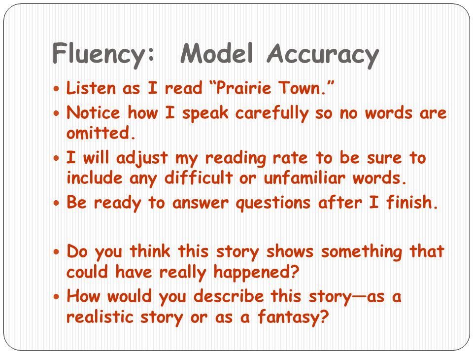 Fluency: Model Accuracy Listen as I read Prairie Town. Notice how I speak carefully so no words are omitted. I will adjust my reading rate to be sure