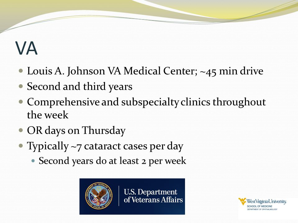 VA Louis A. Johnson VA Medical Center; ~45 min drive Second and third years Comprehensive and subspecialty clinics throughout the week OR days on Thur