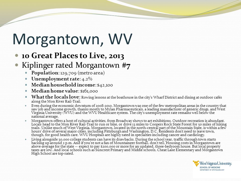 Morgantown, WV 10 Great Places to Live, 2013 Kiplinger rated Morgantown #7 Population: 129,709 (metro area) Unemployment rate: 4.2% Median household i
