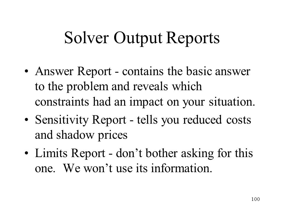 100 Solver Output Reports Answer Report - contains the basic answer to the problem and reveals which constraints had an impact on your situation.