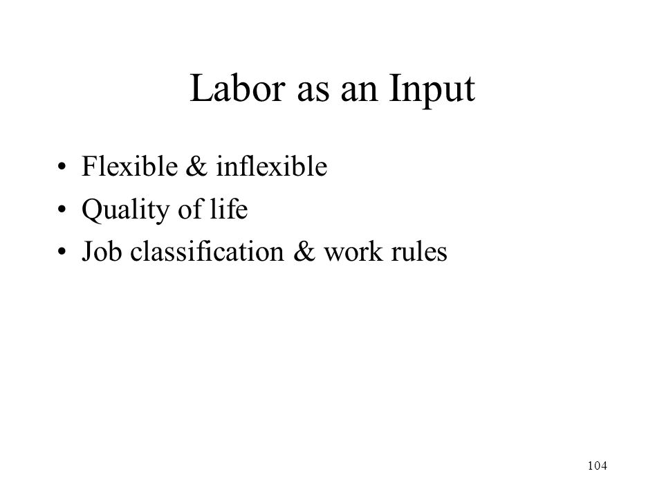 104 Labor as an Input Flexible & inflexible Quality of life Job classification & work rules