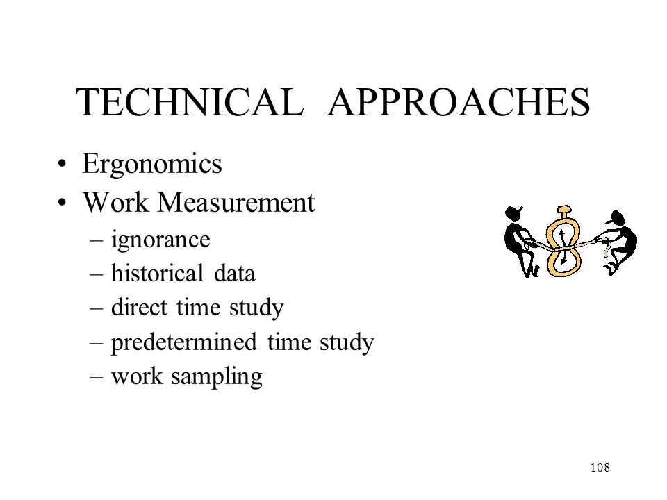 108 TECHNICAL APPROACHES Ergonomics Work Measurement –ignorance –historical data –direct time study –predetermined time study –work sampling