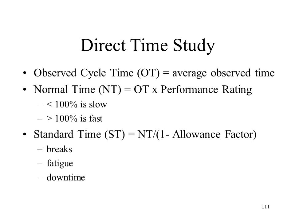111 Direct Time Study Observed Cycle Time (OT) = average observed time Normal Time (NT) = OT x Performance Rating –< 100% is slow –> 100% is fast Standard Time (ST) = NT/(1- Allowance Factor) –breaks –fatigue –downtime