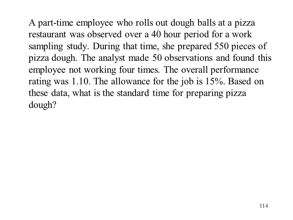 114 A part-time employee who rolls out dough balls at a pizza restaurant was observed over a 40 hour period for a work sampling study.