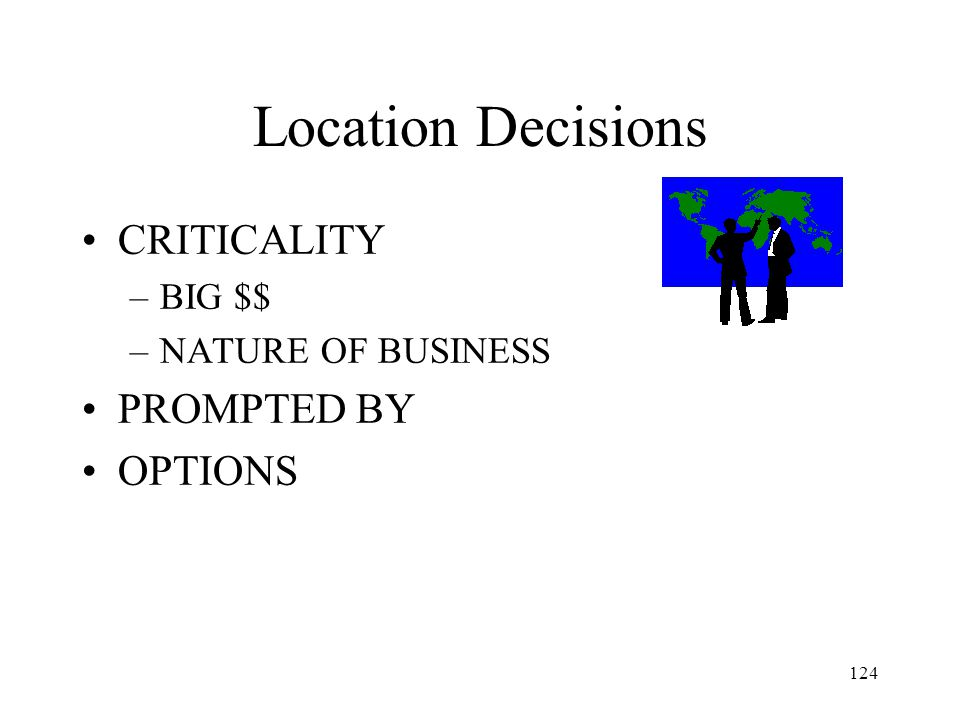 124 Location Decisions CRITICALITY –BIG $$ –NATURE OF BUSINESS PROMPTED BY OPTIONS