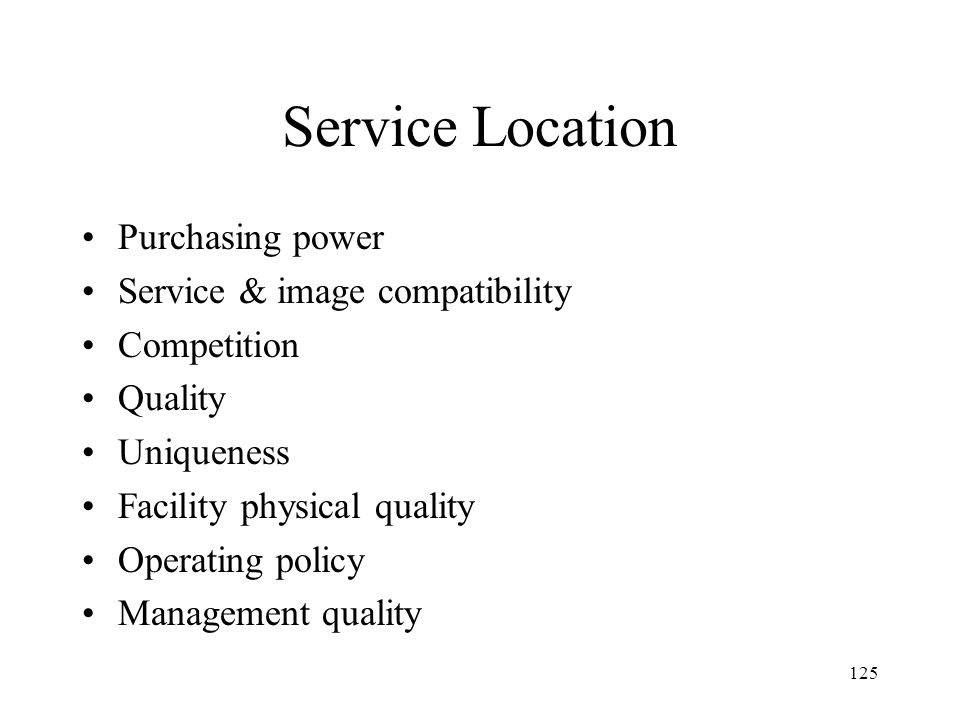 125 Service Location Purchasing power Service & image compatibility Competition Quality Uniqueness Facility physical quality Operating policy Management quality
