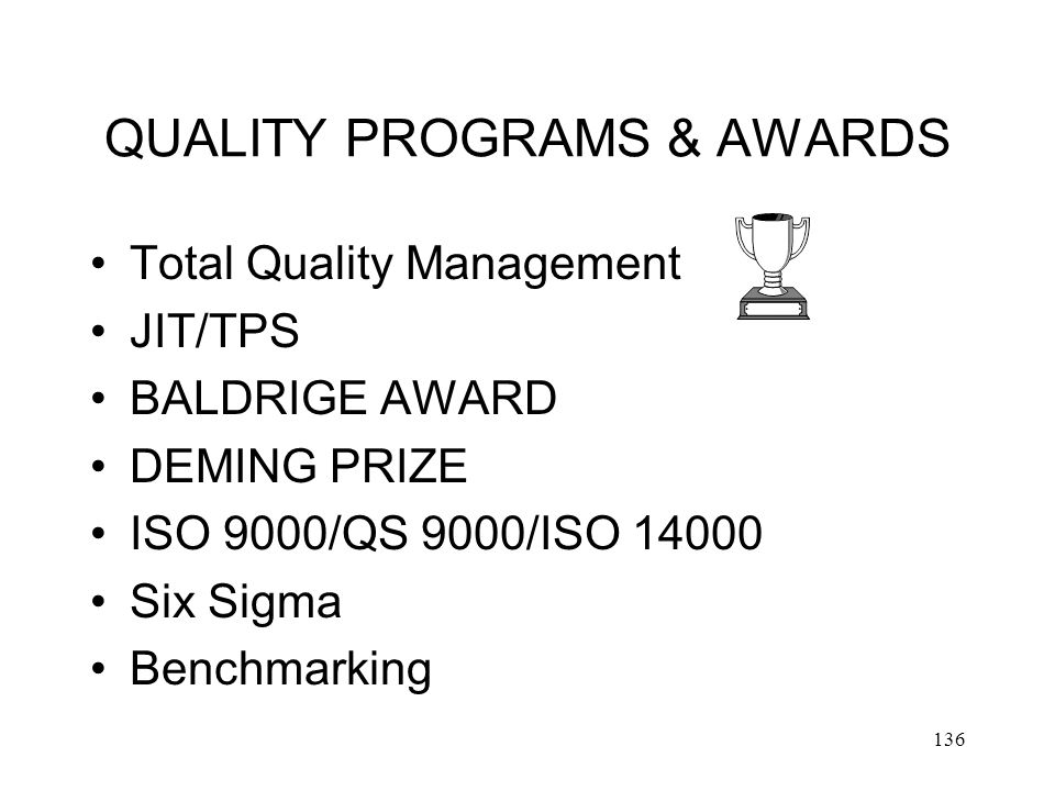 136 QUALITY PROGRAMS & AWARDS Total Quality Management JIT/TPS BALDRIGE AWARD DEMING PRIZE ISO 9000/QS 9000/ISO 14000 Six Sigma Benchmarking