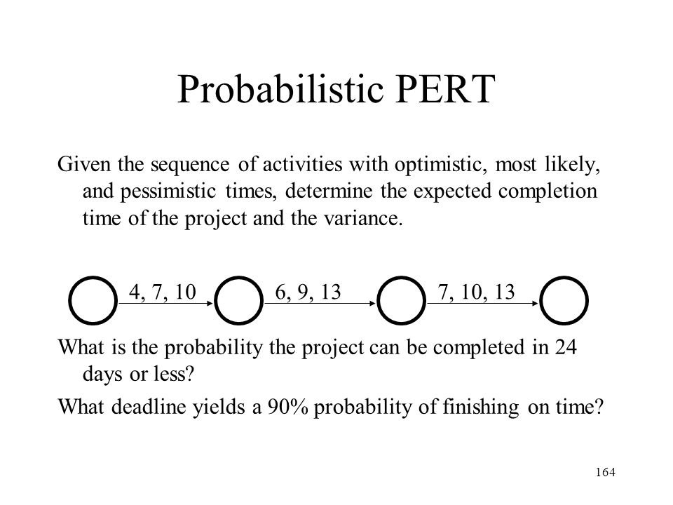 164 Probabilistic PERT Given the sequence of activities with optimistic, most likely, and pessimistic times, determine the expected completion time of the project and the variance.