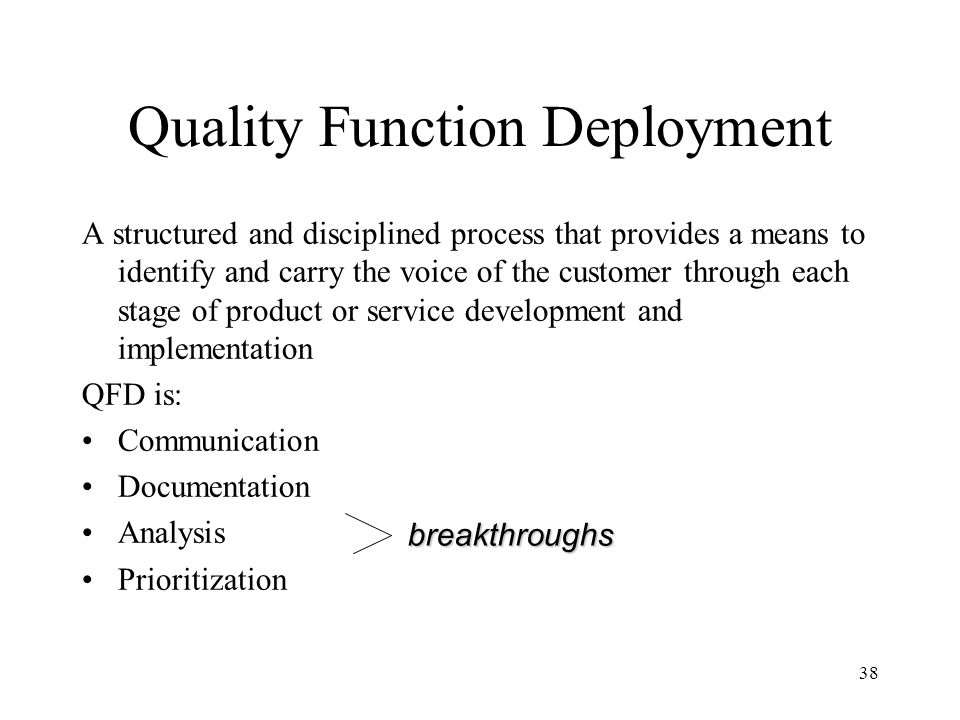 38 A structured and disciplined process that provides a means to identify and carry the voice of the customer through each stage of product or service development and implementation QFD is: Communication Documentation Analysis Prioritization breakthroughs Quality Function Deployment
