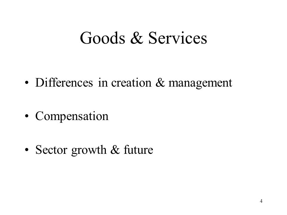 4 Goods & Services Differences in creation & management Compensation Sector growth & future