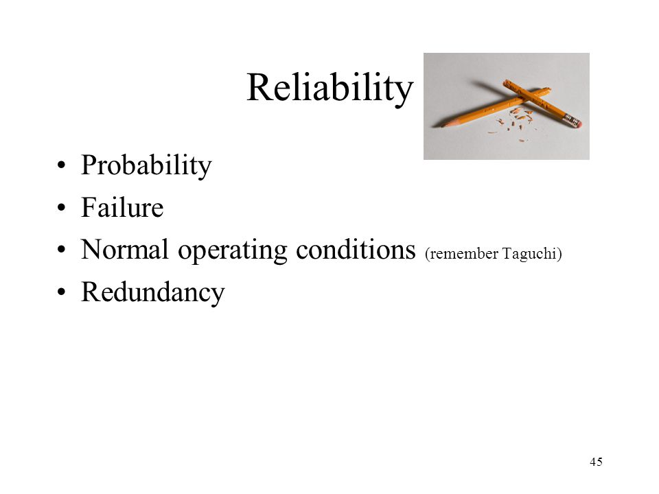 45 Reliability Probability Failure Normal operating conditions (remember Taguchi) Redundancy