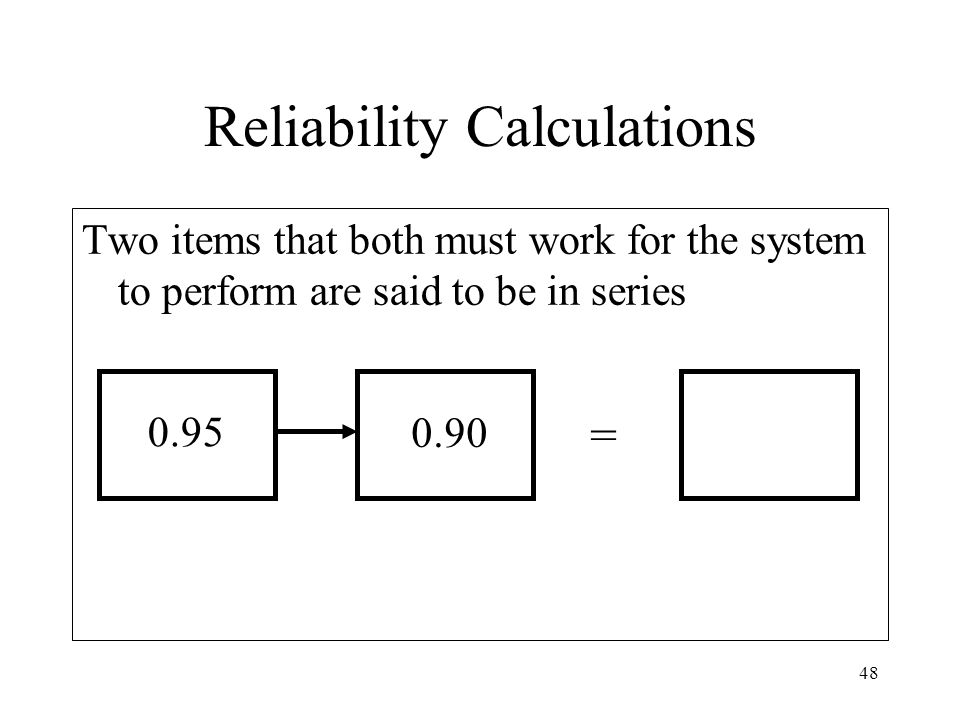 48 Two items that both must work for the system to perform are said to be in series Reliability Calculations = 0.95 0.90