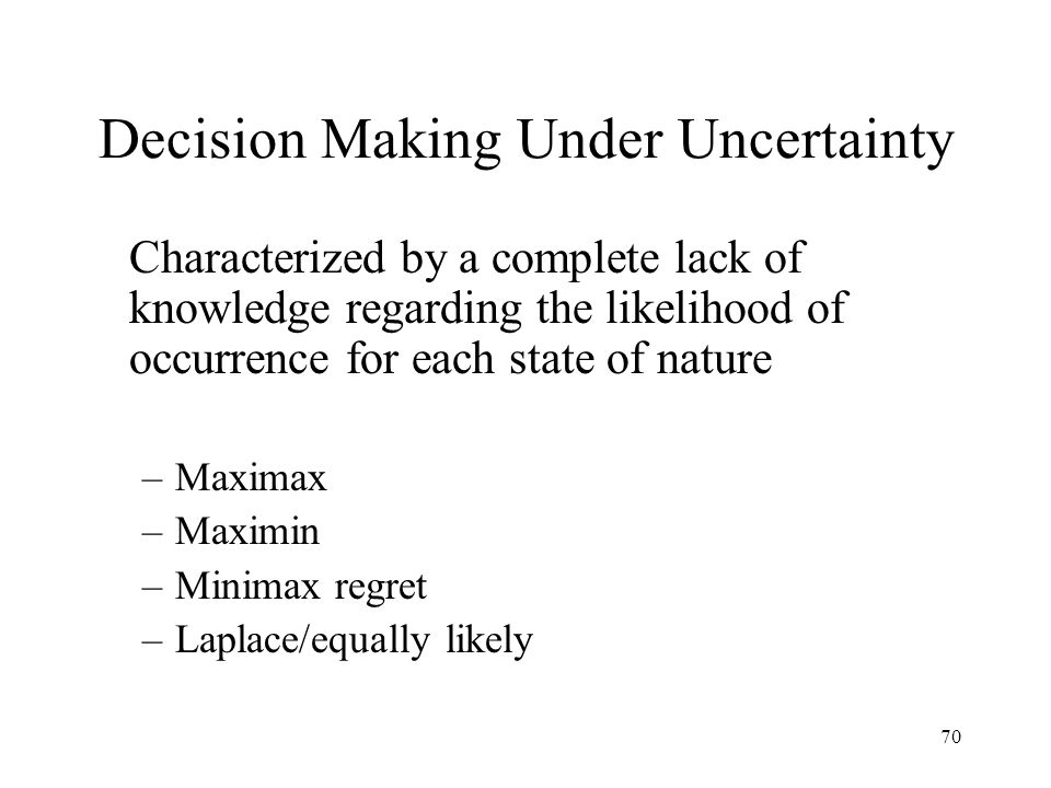 70 Decision Making Under Uncertainty Characterized by a complete lack of knowledge regarding the likelihood of occurrence for each state of nature –Maximax –Maximin –Minimax regret –Laplace/equally likely