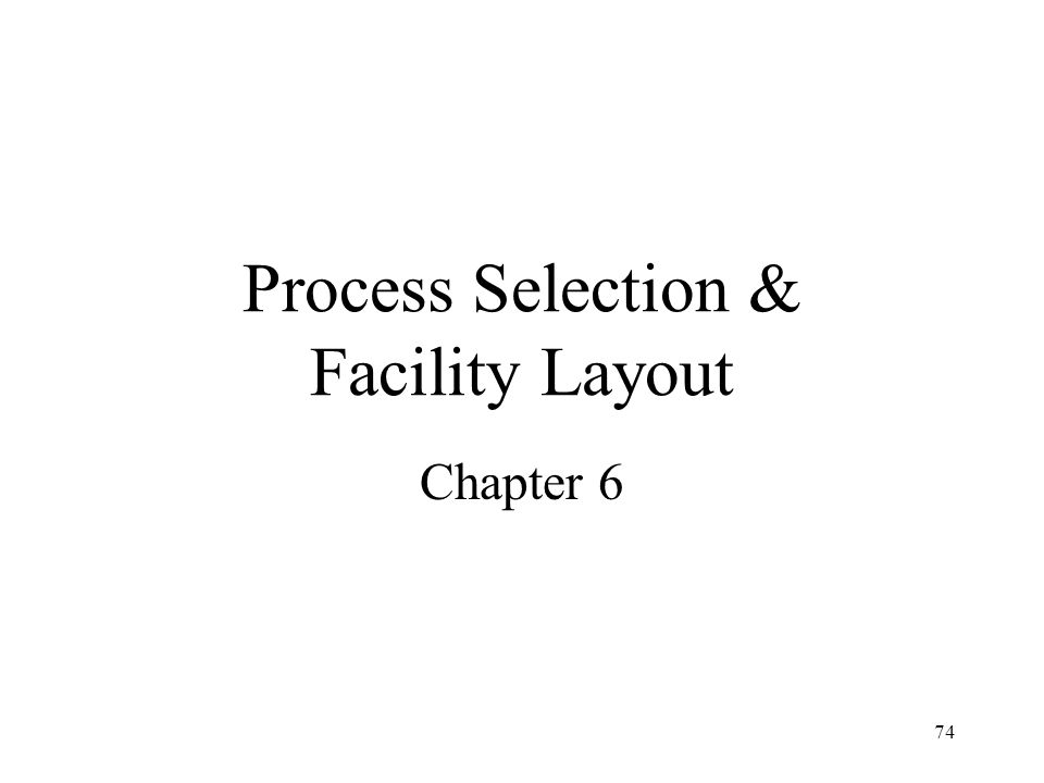 74 Process Selection & Facility Layout Chapter 6