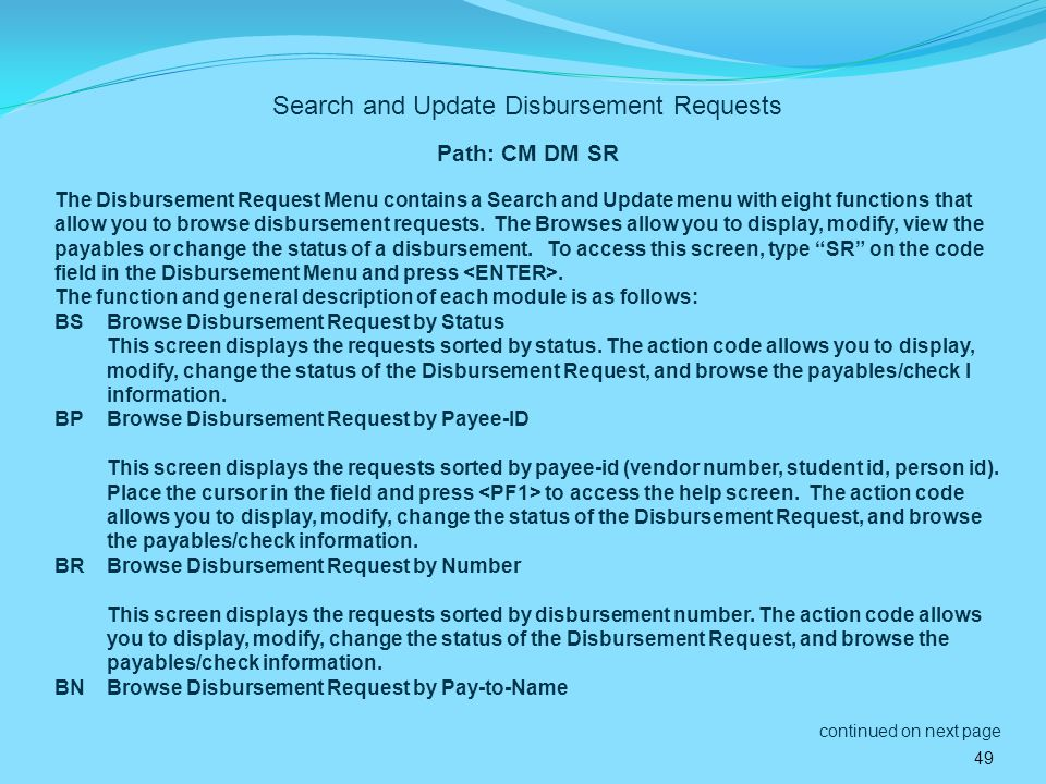 49 Search and Update Disbursement Requests Path: CM DM SR The Disbursement Request Menu contains a Search and Update menu with eight functions that allow you to browse disbursement requests.