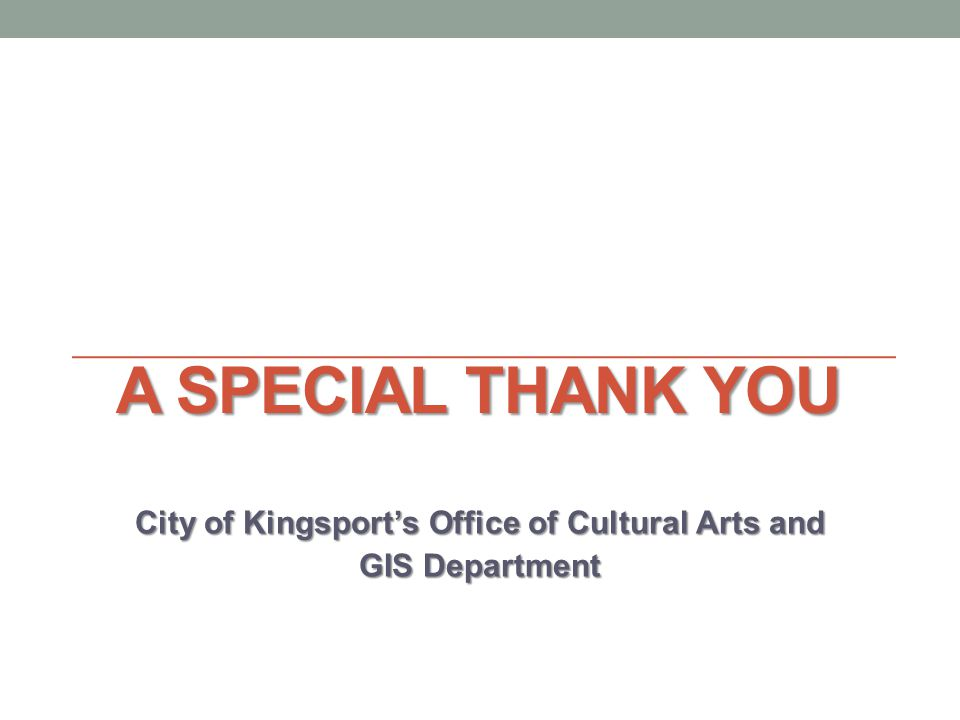 A SPECIAL THANK YOU City of Kingsports Office of Cultural Arts and GIS Department