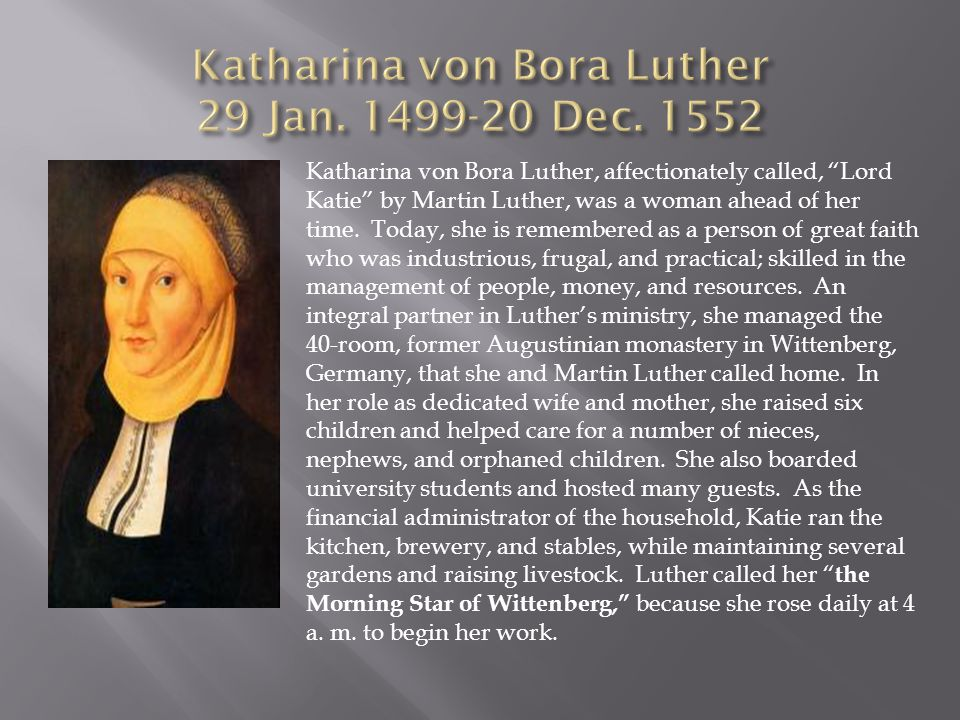 Katharina von Bora Luther, affectionately called, Lord Katie by Martin Luther, was a woman ahead of her time. Today, she is remembered as a person of