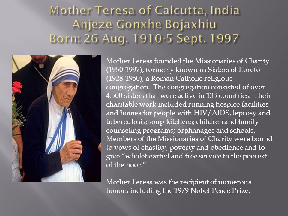 Mother Teresa founded the Missionaries of Charity (1950-1997), formerly known as Sisters of Loreto (1928-1950), a Roman Catholic religious congregatio