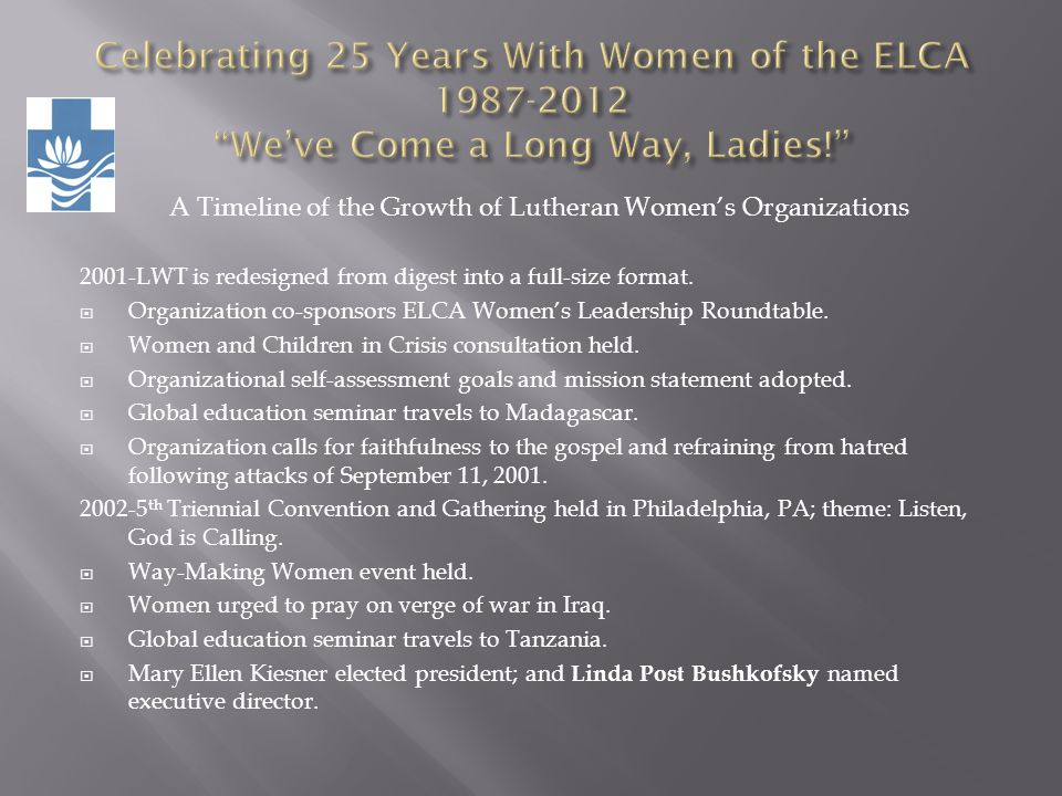 A Timeline of the Growth of Lutheran Womens Organizations 2001-LWT is redesigned from digest into a full-size format. Organization co-sponsors ELCA Wo