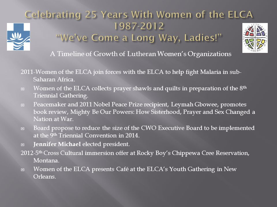 A Timeline of Growth of Lutheran Womens Organizations 2011-Women of the ELCA join forces with the ELCA to help fight Malaria in sub- Saharan Africa. W