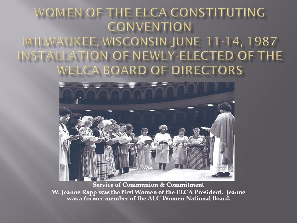 Service of Communion & Commitment W. Jeanne Rapp was the first Women of the ELCA President. Jeanne was a former member of the ALC Women National Board
