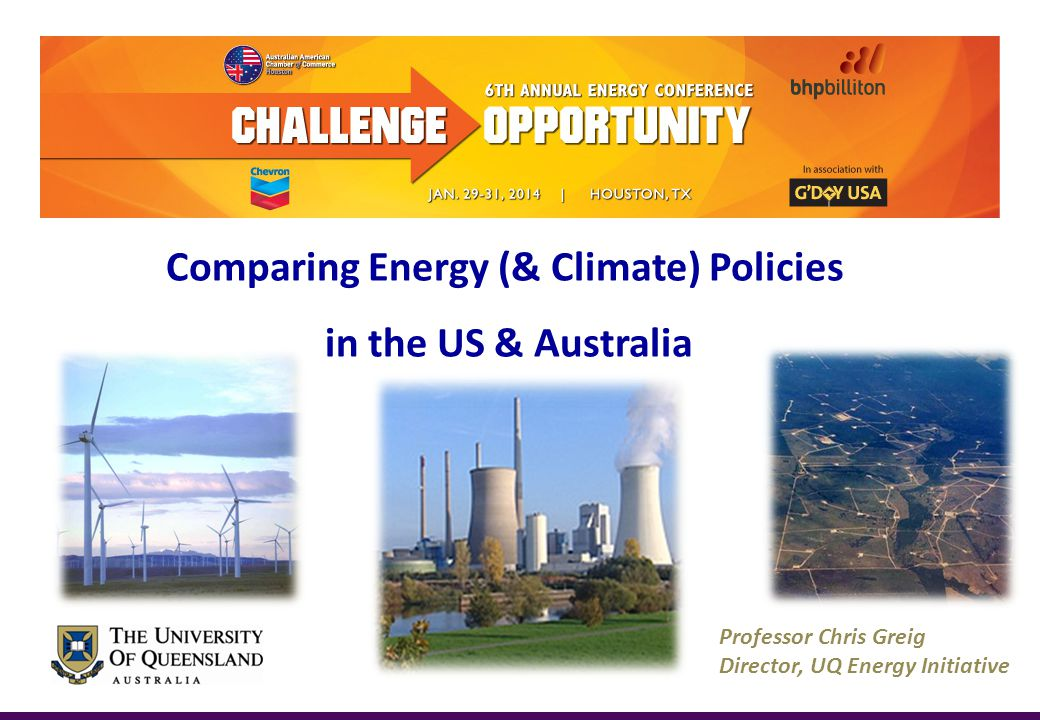 Professor Chris Greig Director, UQ Energy Initiative Comparing Energy (& Climate) Policies in the US & Australia