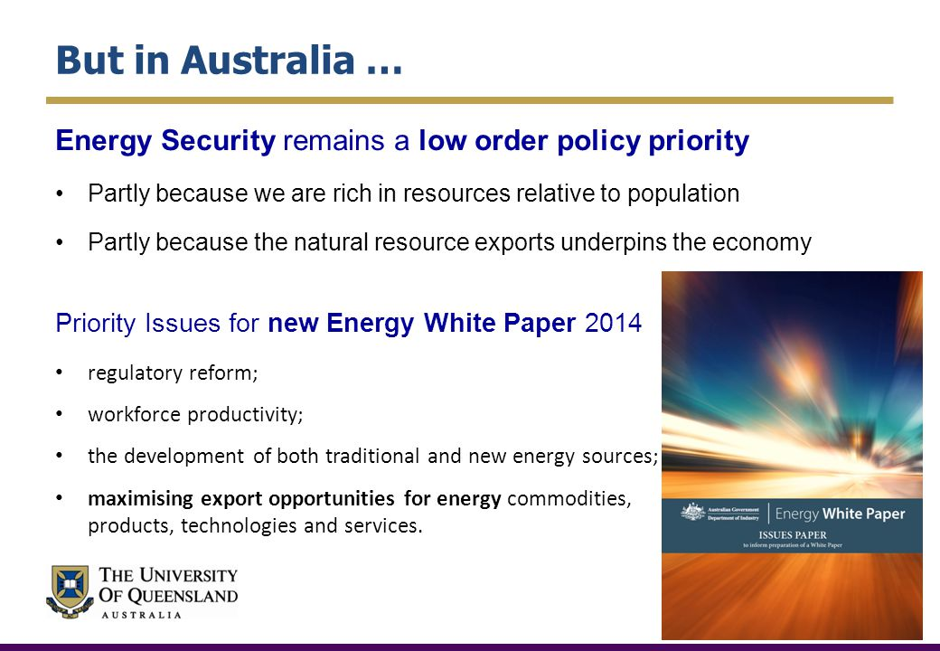 But in Australia … Energy Security remains a low order policy priority Partly because we are rich in resources relative to population Partly because the natural resource exports underpins the economy Priority Issues for new Energy White Paper 2014 regulatory reform; workforce productivity; the development of both traditional and new energy sources; maximising export opportunities for energy commodities, products, technologies and services.
