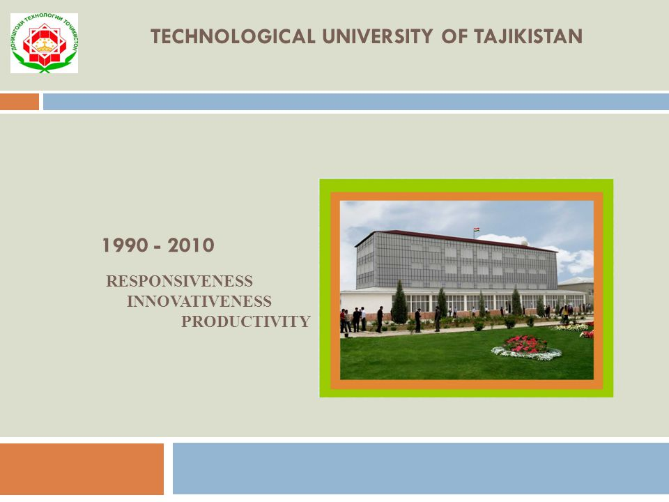 TECHNOLOGICAL UNIVERSITY OF TAJIKISTAN 1990 - 2010 RESPONSIVENESS INNOVATIVENESS PRODUCTIVITY